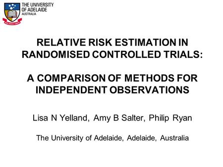 RELATIVE RISK ESTIMATION IN RANDOMISED CONTROLLED TRIALS: A COMPARISON OF METHODS FOR INDEPENDENT OBSERVATIONS Lisa N Yelland, Amy B Salter, Philip Ryan.