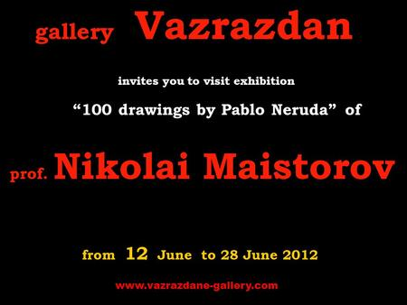 "Gallery Vazrazdan invites you to visit exhibition ""100 drawings by Pablo Neruda"" o f prof. Nikolai Maistorov from 12 June to 28 June 2012 www.vazrazdane-gallery.com."