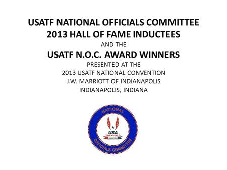 USATF NATIONAL OFFICIALS COMMITTEE 2013 HALL OF FAME INDUCTEES AND THE USATF N.O.C. AWARD WINNERS PRESENTED AT THE 2013 USATF NATIONAL CONVENTION J.W.