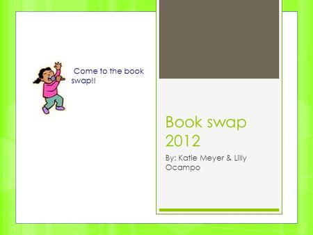 Book swap 2012 By: Katie Meyer & Lilly Ocampo Come to the book swap!!