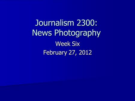 Journalism 2300: News Photography Week Six February 27, 2012.