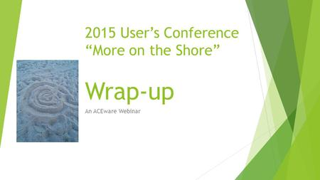 "2015 User's Conference ""More on the Shore"" Wrap-up An ACEware Webinar."