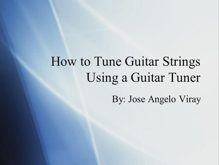 How to Tune Guitar Strings Using a Guitar Tuner By: Jose Angelo Viray.