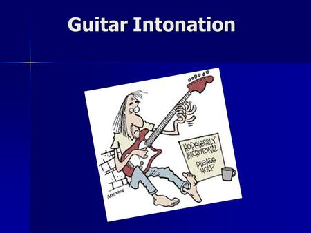 Guitar Intonation. Introduction Intonation happens AFTER Set Up. Intonation happens AFTER Set Up. Intonation refers to the instrument being in tune along.