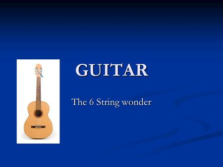 GUITAR The 6 String wonder. Index History Of Types Of Parts Of Future of Picks of Brands of.