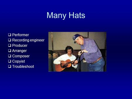 Many Hats  Performer  Recording engineer  Producer  Arranger  Composer  Copyist  Troubleshoot.