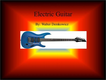 Electric Guitar By: Walter Demkowicz Function The Electric Guitar is used to satisfy the professional guitar player who wants a more versatile solution.