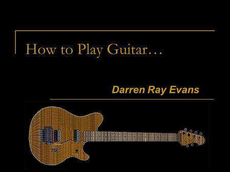 How to Play Guitar… Darren Ray Evans. Navigation The last slide has a return to beginning button. Slide 31 contains an audio playback button. At the bottom.