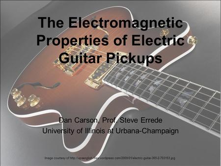 The Electromagnetic Properties of Electric Guitar Pickups Dan Carson, Prof. Steve Errede University of Illinois at Urbana-Champaign Image courtesy of