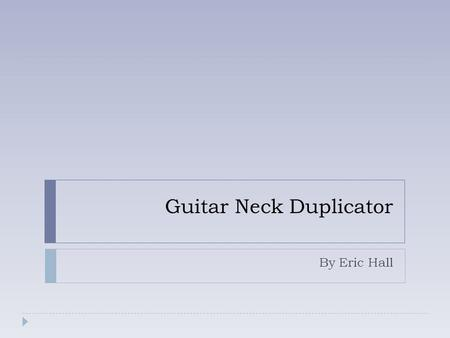Guitar Neck Duplicator By Eric Hall. Background  Difficult to Replicate  Time Consuming  Generally done by hand.