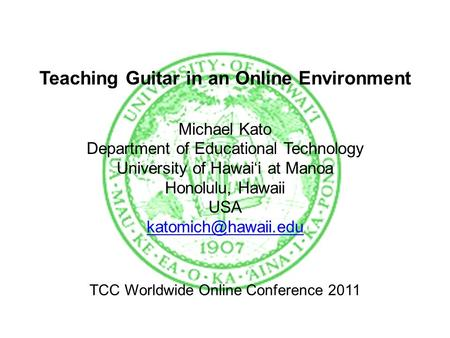 Teaching Guitar in an Online Environment Michael Kato Department of Educational Technology University of Hawai'i at Manoa Honolulu, Hawaii USA