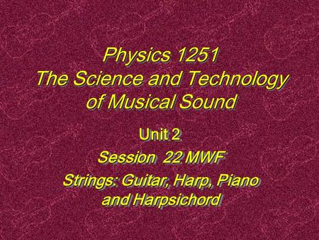 Physics 1251 The Science and Technology of Musical Sound Unit 2 Session 22 MWF Strings: Guitar, Harp, Piano and Harpsichord Unit 2 Session 22 MWF Strings:
