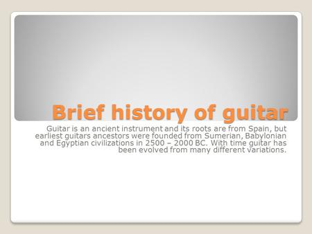 Brief history of guitar Guitar is an ancient instrument and its roots are from Spain, but earliest guitars ancestors were founded from Sumerian, Babylonian.