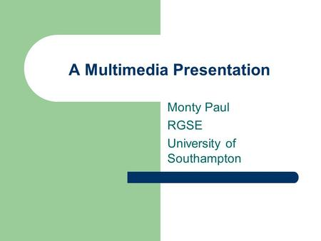A Multimedia Presentation Monty Paul RGSE University of Southampton.