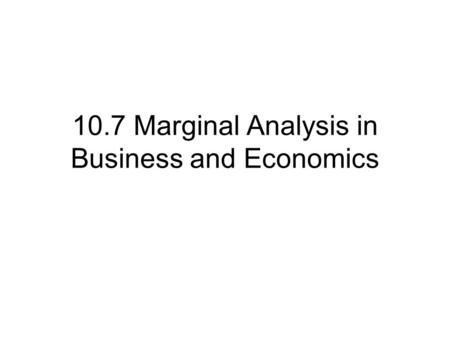 10.7 Marginal Analysis in Business and Economics.