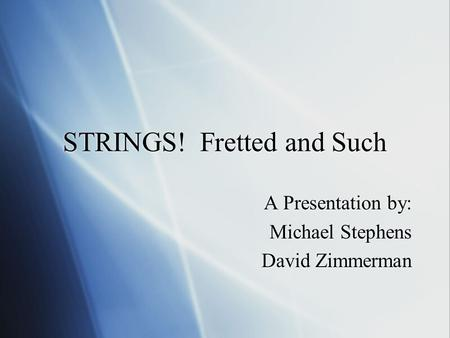 STRINGS! Fretted and Such A Presentation by: Michael Stephens David Zimmerman A Presentation by: Michael Stephens David Zimmerman.