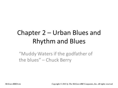 "Chapter 2 – Urban Blues and Rhythm and Blues ""Muddy Waters if the godfather of the blues"" – Chuck Berry Copyright © 2011 by The McGraw-Hill Companies,"