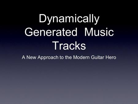 Dynamically Generated Music Tracks A New Approach to the Modern Guitar Hero.