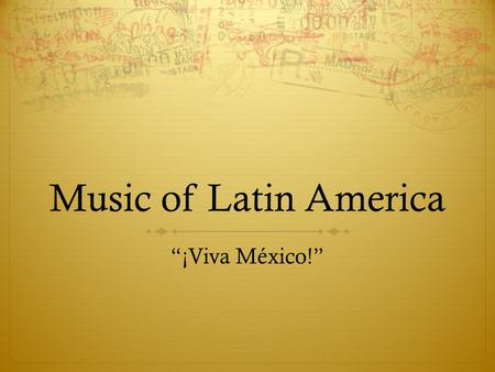 "Music of Latin America ""¡Viva México!"". In This Unit, We Will…  Explore the geography of areas with Latin American music  Explore the instruments used."
