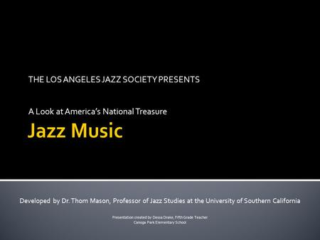 THE LOS ANGELES JAZZ SOCIETY PRESENTS A Look at America's National Treasure Developed by Dr. Thom Mason, Professor of Jazz Studies at the University of.