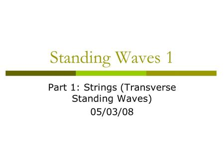 Standing Waves 1 Part 1: Strings (Transverse Standing Waves) 05/03/08.