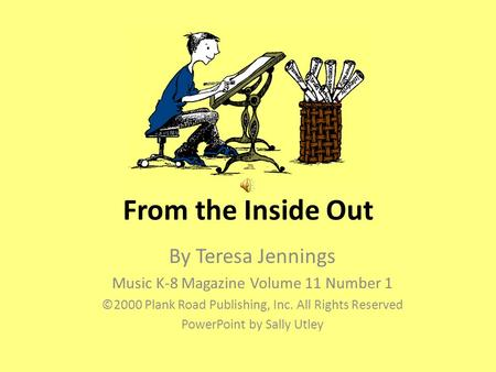 From the Inside Out By Teresa Jennings Music K-8 Magazine Volume 11 Number 1 ©2000 Plank Road Publishing, Inc. All Rights Reserved PowerPoint by Sally.