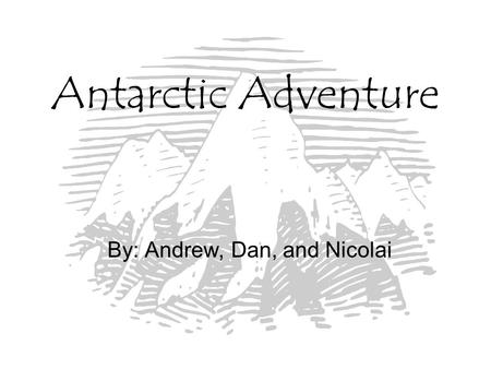 Antarctic Adventure By: Andrew, Dan, and Nicolai.