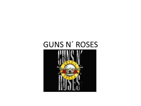 GUNS N´ ROSES. ABOUT  HARD ROCK  ORIGINALMEMBERS: 1.SLASH ( LEAD GUITAR) 2.AXL ROSE (SINGER) 3.IZZY STARDLIN (RHYTHM GUITARIST) 4.DUFF MCKAGAN (BAS.