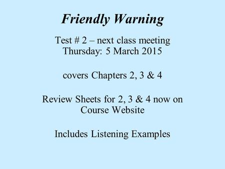 Friendly Warning Test # 2 – next class meeting Thursday: 5 March 2015 covers Chapters 2, 3 & 4 Review Sheets for 2, 3 & 4 now on Course Website Includes.