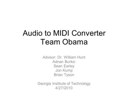 Audio to MIDI Converter Team Obama Advisor: Dr. William Hunt Adnan Burkic Sean Earley Jon Kump Brian Tyson Georgia Institute of Technology 4/27/2010.