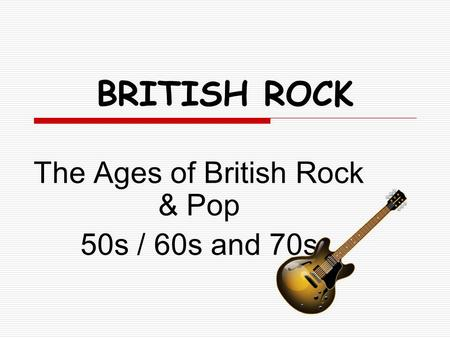 BRITISH ROCK The Ages of British Rock & Pop 50s / 60s and 70s.