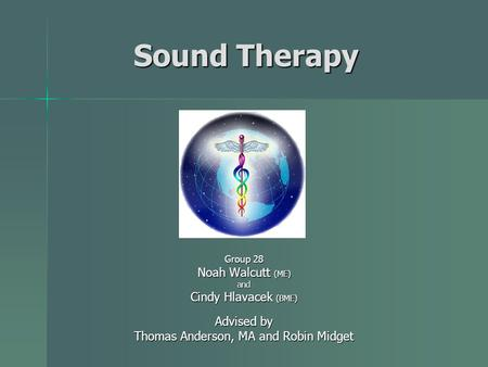 Sound Therapy Group 28 Noah Walcutt (ME) and Cindy Hlavacek (BME) Advised by Thomas Anderson, MA and Robin Midget.