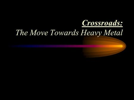 Crossroads: The Move Towards Heavy Metal Search for a Musical Identity Different from the Beatles Some British groups turned to the musical values and.