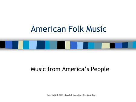 American Folk Music Music from America's People Copyright © 2005 - Frankel Consulting Services, Inc.