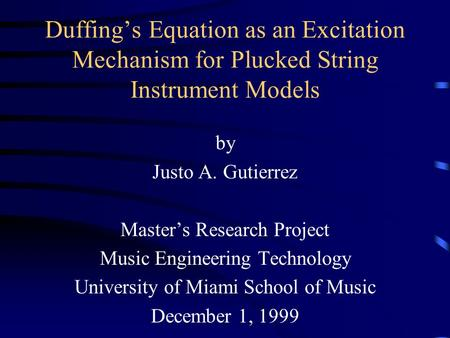 Duffing's Equation as an Excitation Mechanism for Plucked String Instrument Models by Justo A. Gutierrez Master's Research Project Music Engineering Technology.