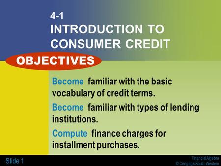 Financial Algebra © Cengage/South-Western Slide 1 4-1 INTRODUCTION TO CONSUMER CREDIT Become familiar with the basic vocabulary of credit terms. Become.