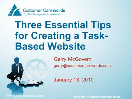 Copyright © Customer Carewords Ltd. Gerry McGovern January 13, 2010 Three Essential Tips for Creating a Task- Based Website.
