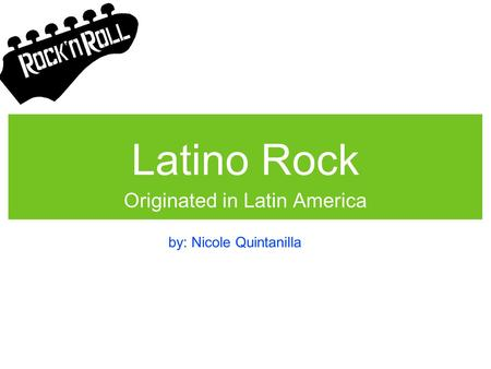Latino Rock Originated in Latin America by: Nicole Quintanilla.