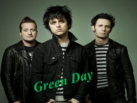 Green day! Green Day. Green Day - American punk rock band Tre Cool (drums) Billie Joe Armstrong (vocal, guitar), Mike Dirnt (bass guitar, back vocal),