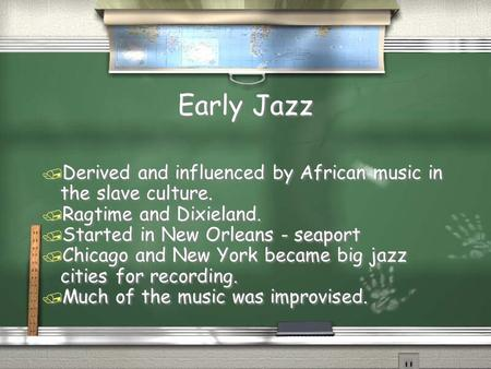 Early Jazz / Derived and influenced by African music in the slave culture. / Ragtime and Dixieland. / Started in New Orleans - seaport / Chicago and New.