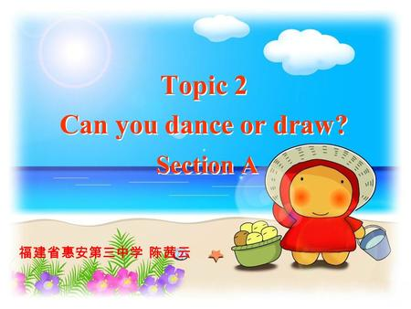Topic 2 Can you dance or draw? Section A 福建省惠安第三中学 陈茜云.