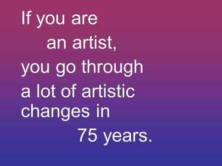 If you are an artist, you go through a lot of artistic changes in 75 years.