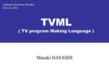 TVML ( TV program Making Language ) Masaki HAYASHI Gotland University, Sweden Feb. 16, 2012.
