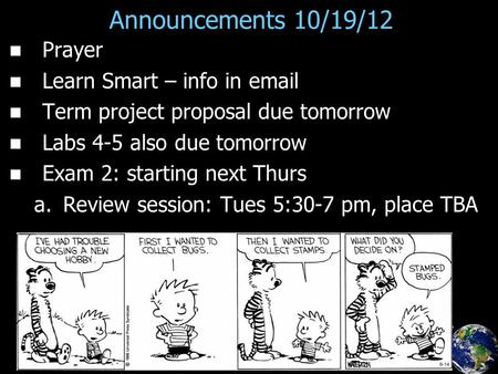 Announcements 10/19/12 Prayer Learn Smart – info in email Term project proposal due tomorrow Labs 4-5 also due tomorrow Exam 2: starting next Thurs a.