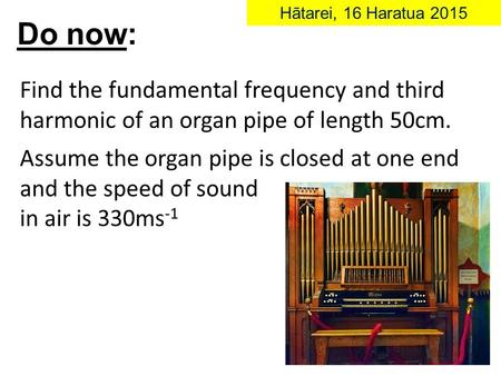 Find the fundamental frequency and third harmonic of an organ pipe of length 50cm. Assume the organ pipe is closed at one end and the speed of sound in.