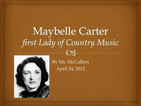 By Ms. McCallion April 24, 2012.   Maybelle Carter was born in Poor Valley, or Maces Springs, Virginia in 1909.  She was married to Ezra Carter, the.