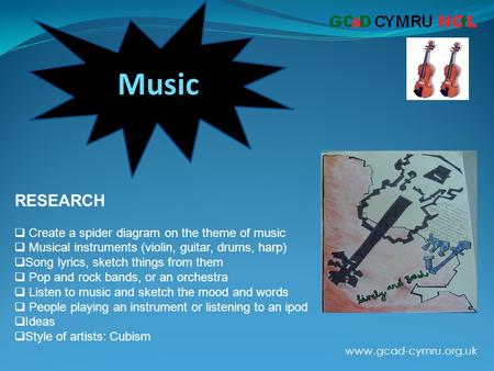 Www.gcad-cymru.org.uk Music RESEARCH  Create a spider diagram on the theme of music  Musical instruments (violin, guitar, drums, harp)  Song lyrics,