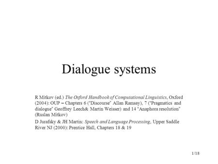 "1/18 Dialogue systems R Mitkov (ed.) The Oxford Handbook of Computational Linguistics, Oxford (2004): OUP – Chapters 6 ( "" Discourse "" Allan Ramsay), 7."