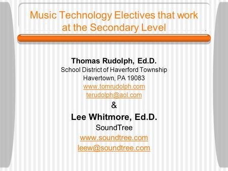Music Technology Electives that work at the Secondary Level Thomas Rudolph, Ed.D. School District of Haverford Township Havertown, PA 19083 www.tomrudolph.com.