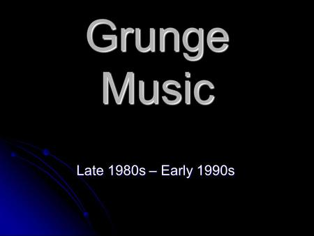 Grunge Music Late 1980s – Early 1990s. The Grunge scene Grunge (sometimes referred to as the Seattle Sound) is a subgenre of alternative rock that emerged.